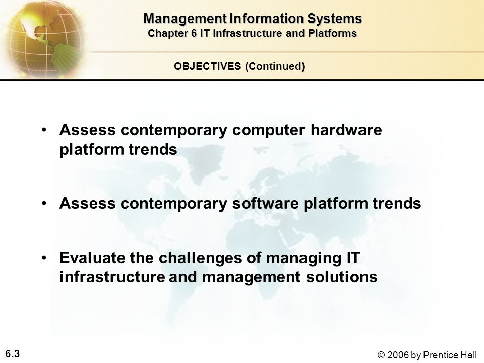 6.3 © 2006 by Prentice Hall OBJECTIVES (Continued) Management Information Systems Chapter 6 IT Infrastructure and Platforms Assess contemporary computer hardware platform trends Assess contemporary software platform trends Evaluate the challenges of managing IT infrastructure and management solutions