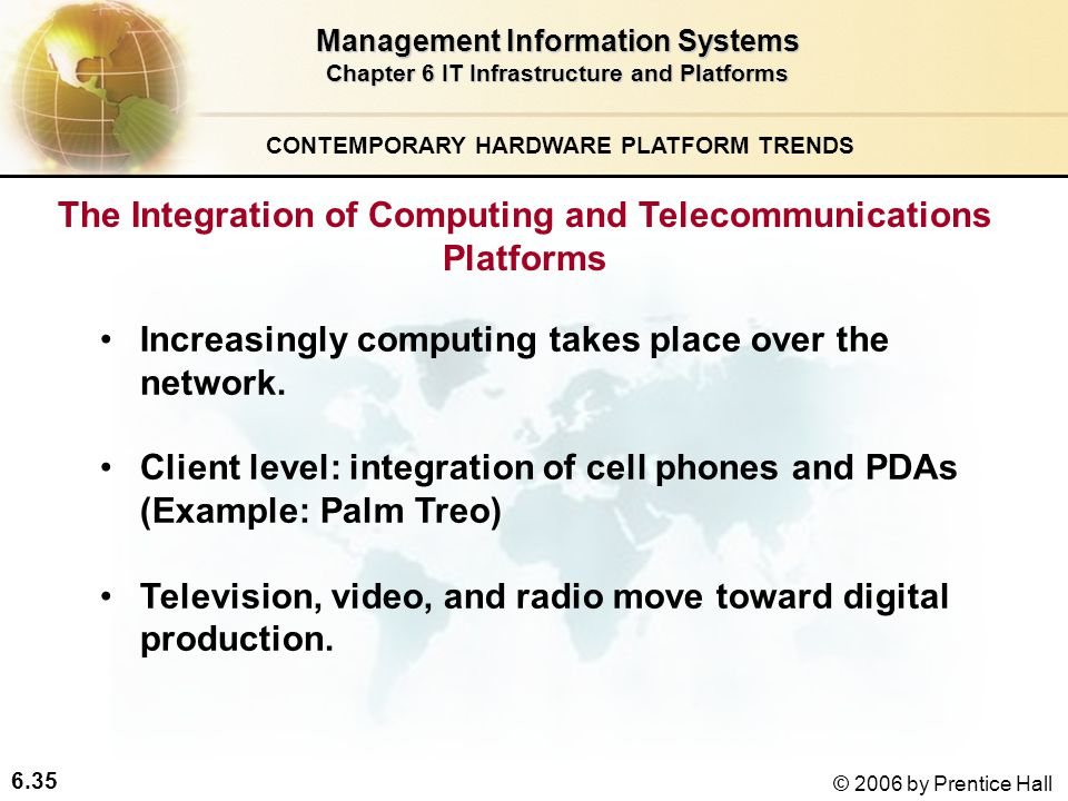 6.35 © 2006 by Prentice Hall Management Information Systems Chapter 6 IT Infrastructure and Platforms The Integration of Computing and Telecommunications Platforms Increasingly computing takes place over the network.