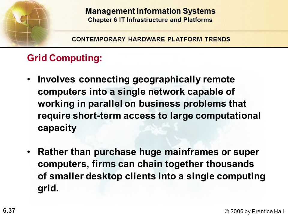 6.37 © 2006 by Prentice Hall Management Information Systems Chapter 6 IT Infrastructure and Platforms Grid Computing: Involves connecting geographically remote computers into a single network capable of working in parallel on business problems that require short-term access to large computational capacity Rather than purchase huge mainframes or super computers, firms can chain together thousands of smaller desktop clients into a single computing grid.