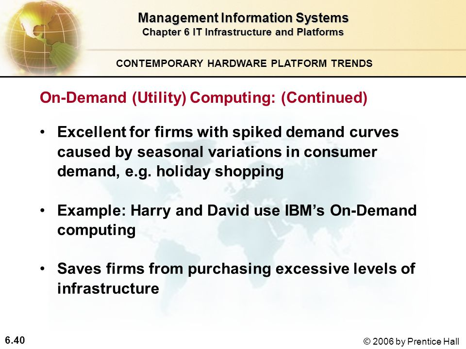 6.40 © 2006 by Prentice Hall Management Information Systems Chapter 6 IT Infrastructure and Platforms Excellent for firms with spiked demand curves caused by seasonal variations in consumer demand, e.g.