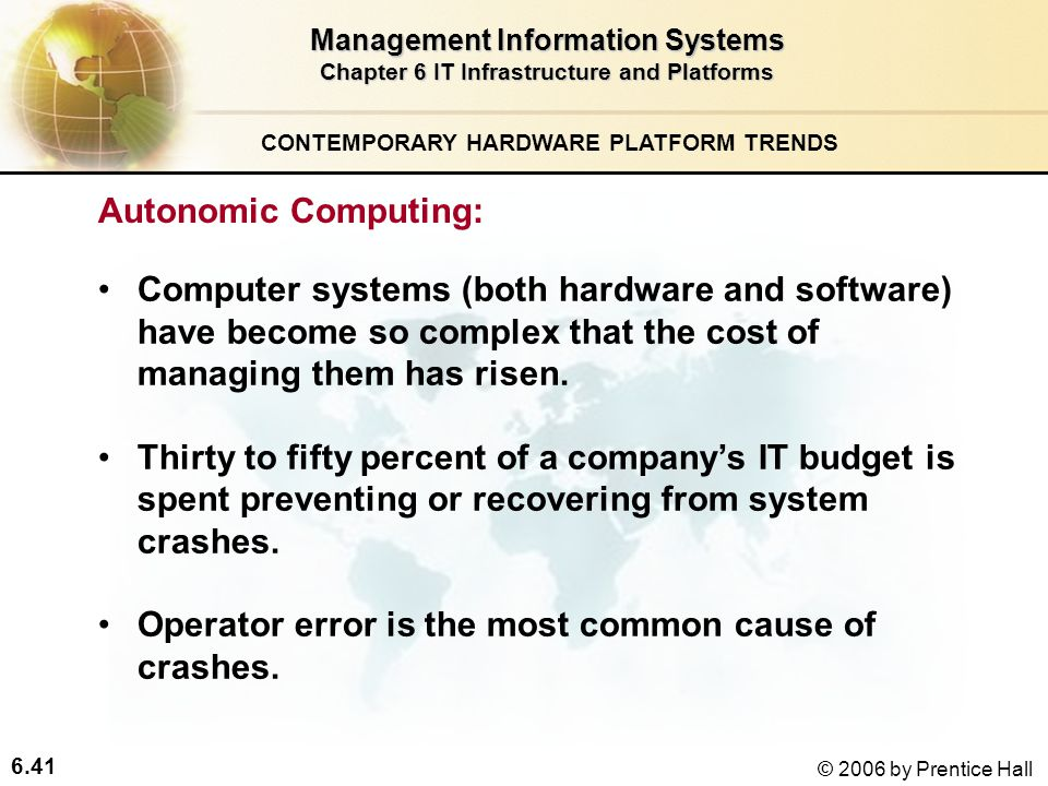 6.41 © 2006 by Prentice Hall Management Information Systems Chapter 6 IT Infrastructure and Platforms Autonomic Computing: Computer systems (both hardware and software) have become so complex that the cost of managing them has risen.