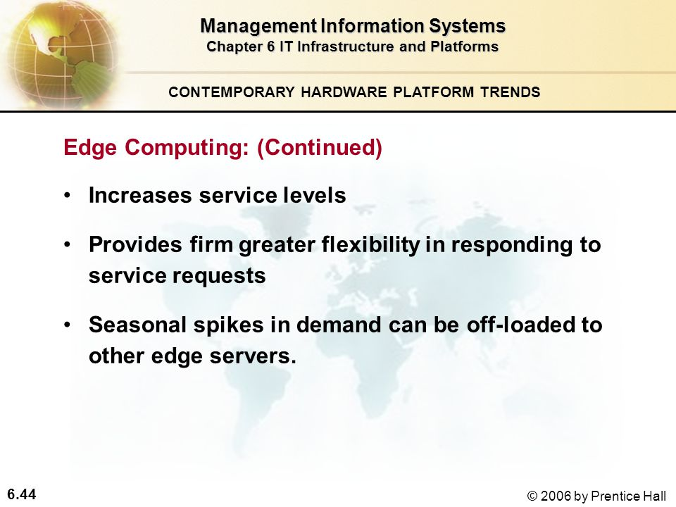 6.44 © 2006 by Prentice Hall Management Information Systems Chapter 6 IT Infrastructure and Platforms Increases service levels Provides firm greater flexibility in responding to service requests Seasonal spikes in demand can be off-loaded to other edge servers.