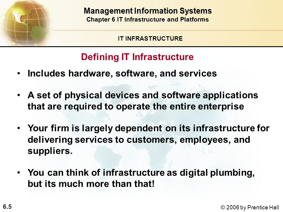 6.5 © 2006 by Prentice Hall IT INFRASTRUCTURE Defining IT Infrastructure Management Information Systems Chapter 6 IT Infrastructure and Platforms Includes hardware, software, and services A set of physical devices and software applications that are required to operate the entire enterprise Your firm is largely dependent on its infrastructure for delivering services to customers, employees, and suppliers.