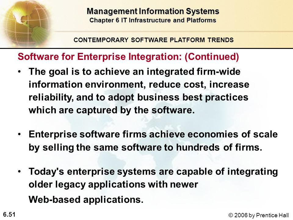 6.51 © 2006 by Prentice Hall Management Information Systems Chapter 6 IT Infrastructure and Platforms The goal is to achieve an integrated firm-wide information environment, reduce cost, increase reliability, and to adopt business best practices which are captured by the software.