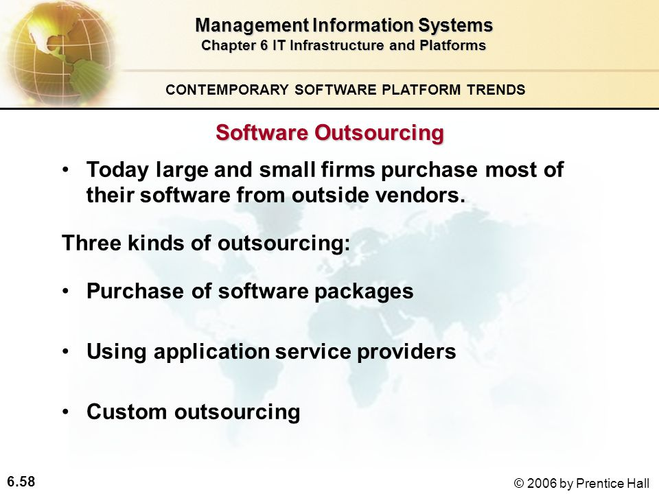 6.58 © 2006 by Prentice Hall Management Information Systems Chapter 6 IT Infrastructure and Platforms Software Outsourcing Today large and small firms purchase most of their software from outside vendors.