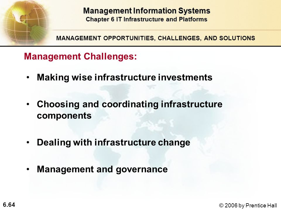 6.64 © 2006 by Prentice Hall MANAGEMENT OPPORTUNITIES, CHALLENGES, AND SOLUTIONS Management Information Systems Chapter 6 IT Infrastructure and Platforms Management Challenges: Making wise infrastructure investments Choosing and coordinating infrastructure components Dealing with infrastructure change Management and governance