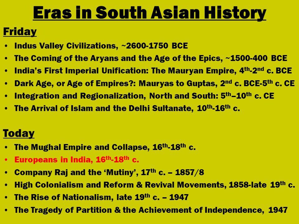Eras in South Asian History Friday Indus Valley Civilizations, ~ BCE The Coming of the Aryans and the Age of the Epics, ~ BCE India's First Imperial Unification: The Mauryan Empire, 4 th -2 nd c.