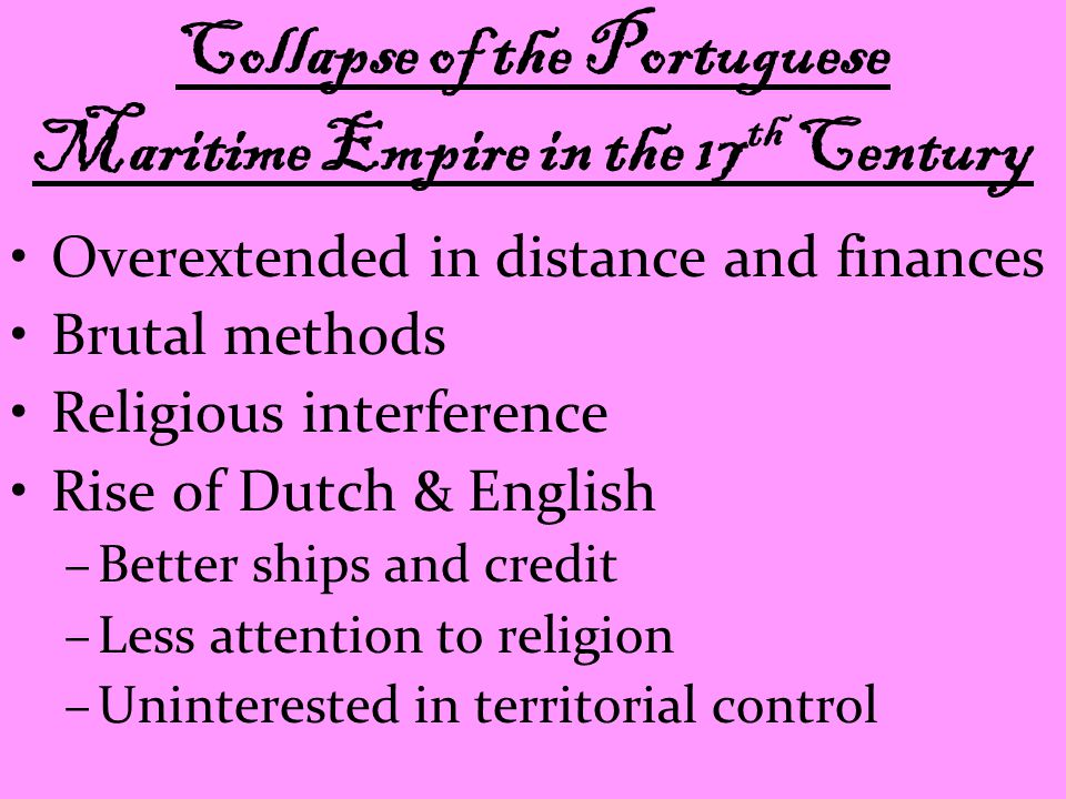 Collapse of the Portuguese Maritime Empire in the 17 th Century Overextended in distance and finances Brutal methods Religious interference Rise of Dutch & English –Better ships and credit –Less attention to religion –Uninterested in territorial control