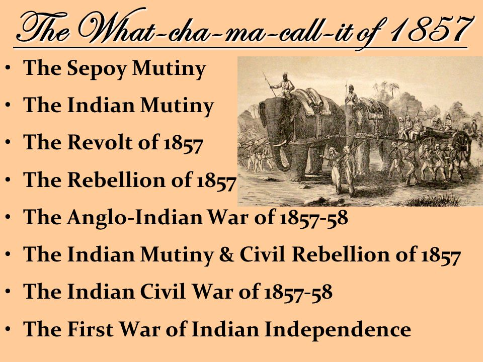 The Sepoy Mutiny The Indian Mutiny The Revolt of 1857 The Rebellion of 1857 The Anglo-Indian War of The Indian Mutiny & Civil Rebellion of 1857 The Indian Civil War of The First War of Indian Independence The What-cha-ma-call-it of 1857