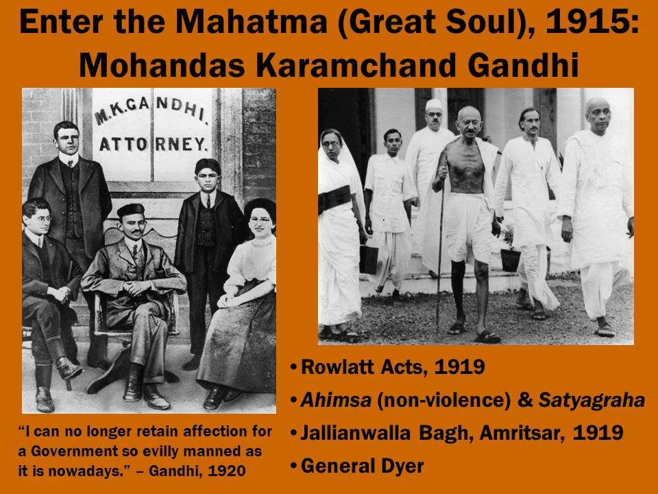 Enter the Mahatma (Great Soul), 1915: Mohandas Karamchand Gandhi Rowlatt Acts, 1919 Ahimsa (non-violence) & Satyagraha Jallianwalla Bagh, Amritsar, 1919 General Dyer I can no longer retain affection for a Government so evilly manned as it is nowadays. – Gandhi, 1920