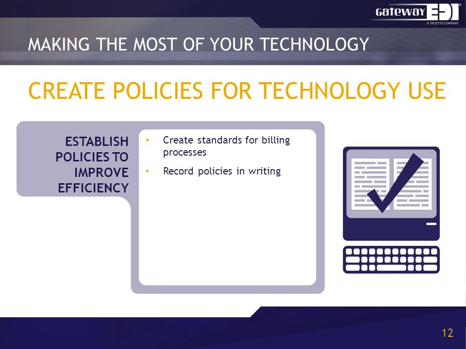 CREATE POLICIES FOR TECHNOLOGY USE Create standards for billing processes Record policies in writing MAKING THE MOST OF YOUR TECHNOLOGY 12 ESTABLISH POLICIES TO IMPROVE EFFICIENCY