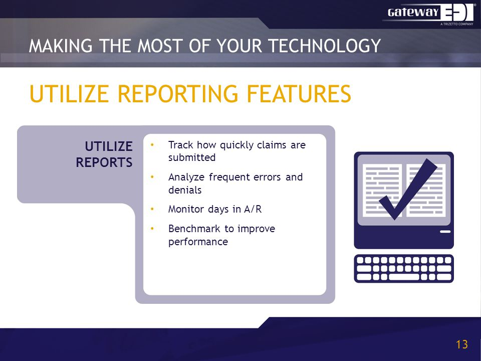 UTILIZE REPORTING FEATURES Track how quickly claims are submitted Analyze frequent errors and denials Monitor days in A/R Benchmark to improve performance MAKING THE MOST OF YOUR TECHNOLOGY 13 UTILIZE REPORTS