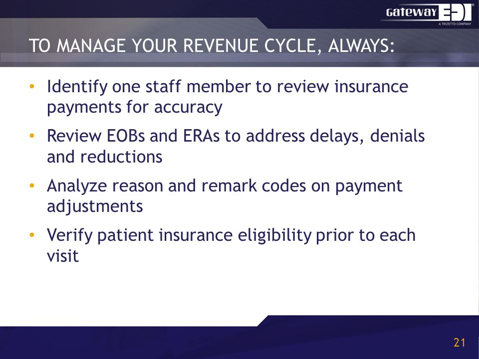 TO MANAGE YOUR REVENUE CYCLE, ALWAYS: 21 Identify one staff member to review insurance payments for accuracy Review EOBs and ERAs to address delays, denials and reductions Analyze reason and remark codes on payment adjustments Verify patient insurance eligibility prior to each visit