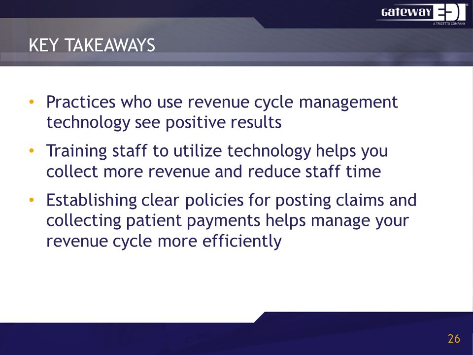 KEY TAKEAWAYS 26 Practices who use revenue cycle management technology see positive results Training staff to utilize technology helps you collect more revenue and reduce staff time Establishing clear policies for posting claims and collecting patient payments helps manage your revenue cycle more efficiently