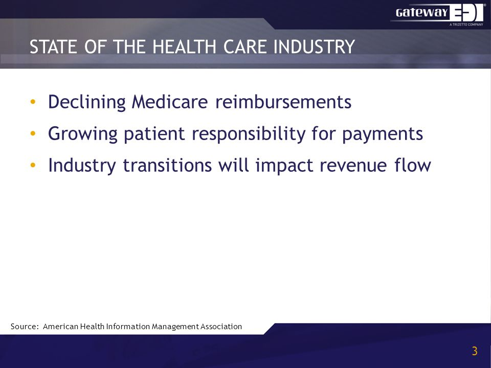 Declining Medicare reimbursements Growing patient responsibility for payments Industry transitions will impact revenue flow STATE OF THE HEALTH CARE INDUSTRY 3 Source: American Health Information Management Association
