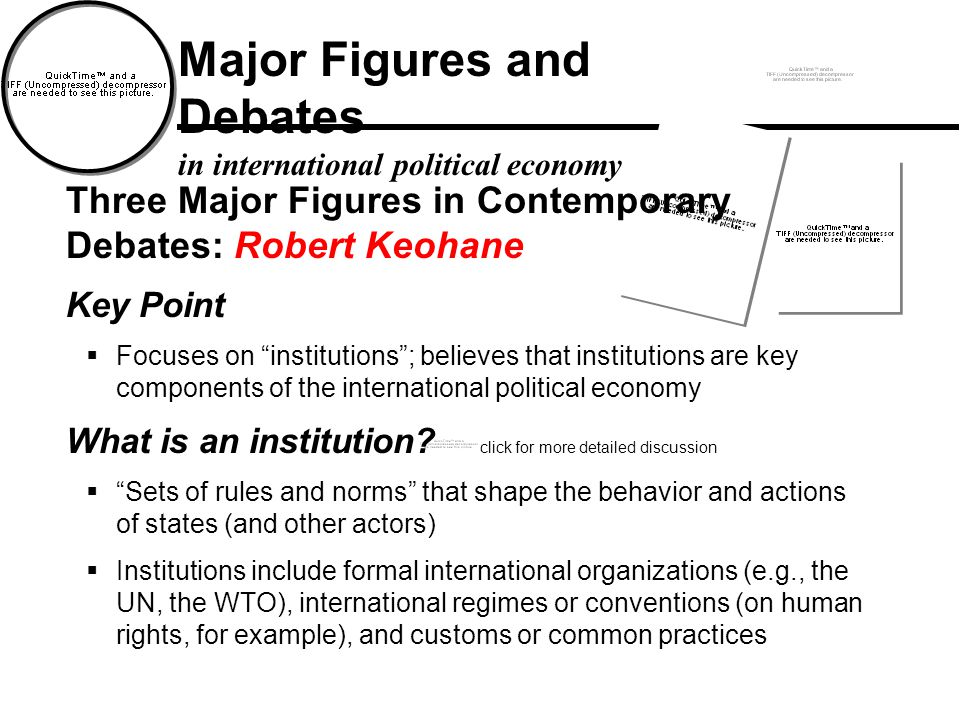 Major Figures and Debates in international political economy click for more detailed discussion Three Major Figures in Contemporary Debates: Robert Keohane Key Point  Focuses on institutions ; believes that institutions are key components of the international political economy What is an institution.