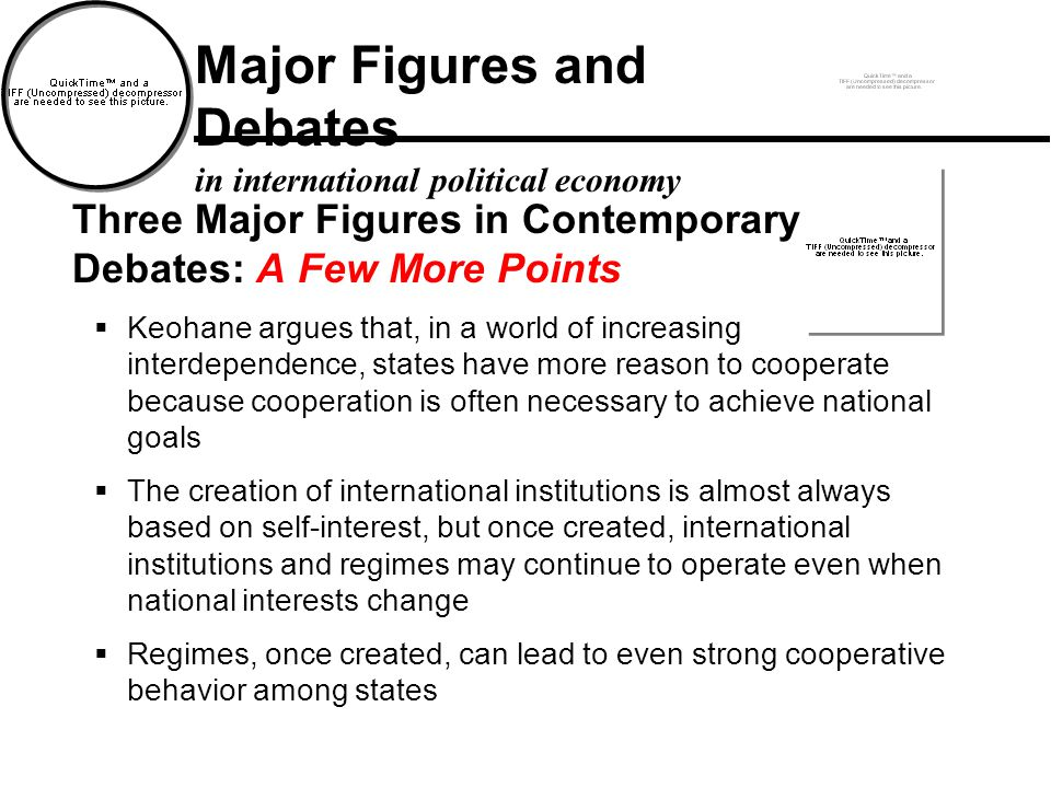 Three Major Figures in Contemporary Debates: A Few More Points  Keohane argues that, in a world of increasing interdependence, states have more reason to cooperate because cooperation is often necessary to achieve national goals  The creation of international institutions is almost always based on self-interest, but once created, international institutions and regimes may continue to operate even when national interests change  Regimes, once created, can lead to even strong cooperative behavior among states Major Figures and Debates in international political economy