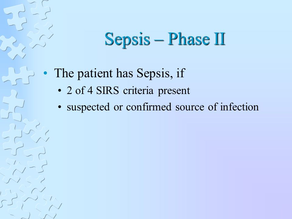 Sepsis – Phase II The patient has Sepsis, if 2 of 4 SIRS criteria present suspected or confirmed source of infection