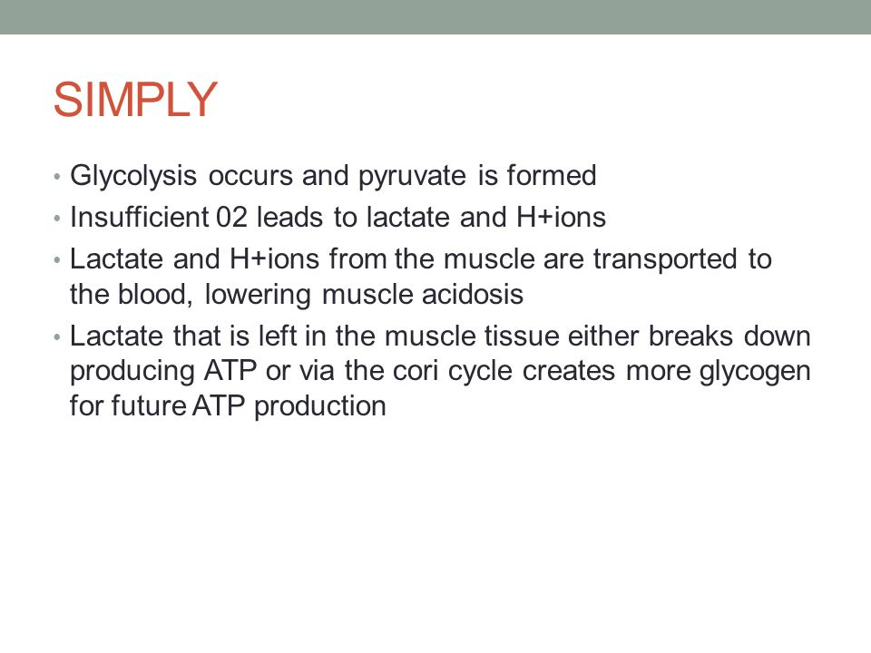 SIMPLY Glycolysis occurs and pyruvate is formed Insufficient 02 leads to lactate and H+ions Lactate and H+ions from the muscle are transported to the blood, lowering muscle acidosis Lactate that is left in the muscle tissue either breaks down producing ATP or via the cori cycle creates more glycogen for future ATP production