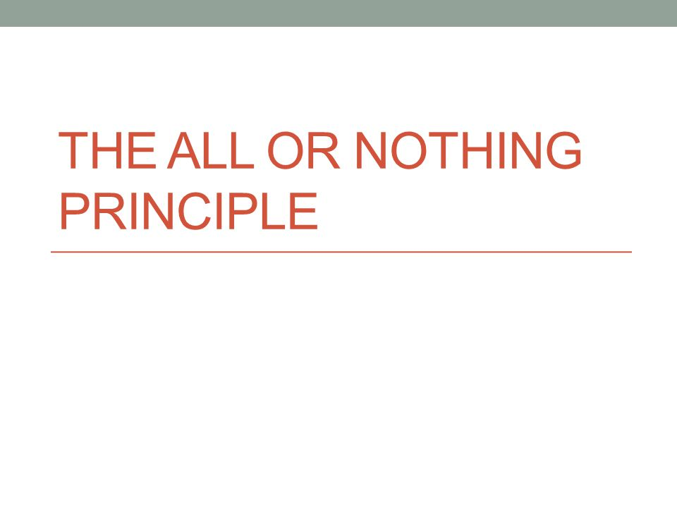 THE ALL OR NOTHING PRINCIPLE