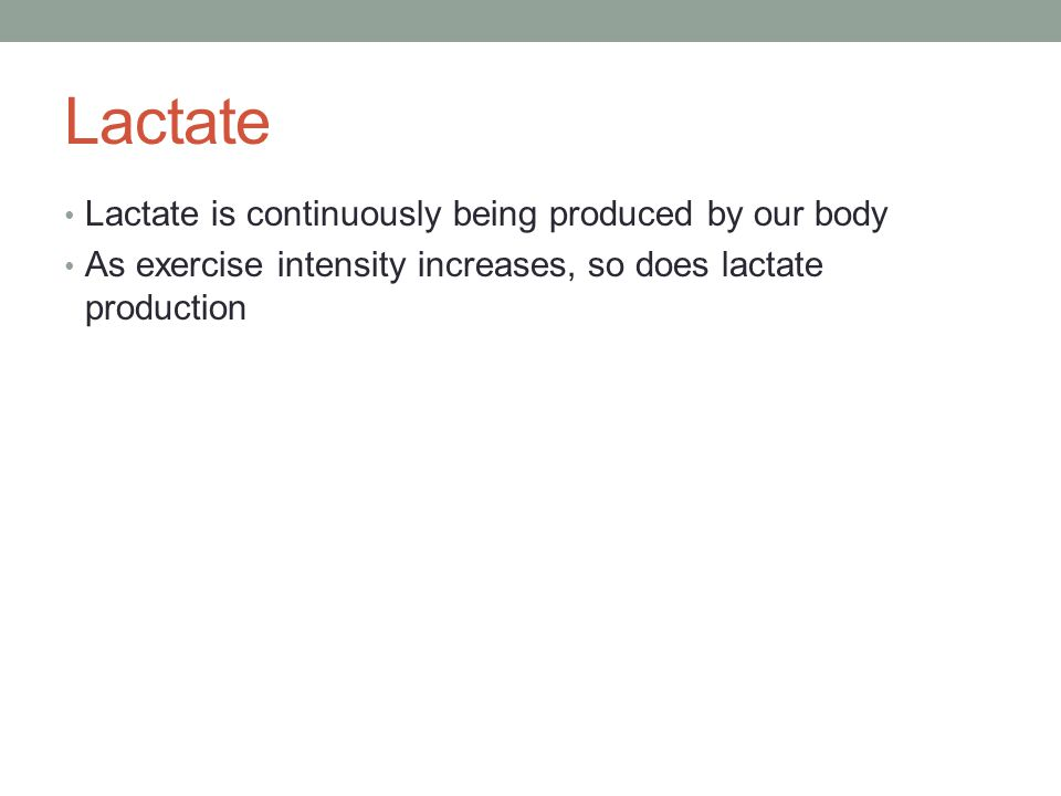 Lactate Lactate is continuously being produced by our body As exercise intensity increases, so does lactate production