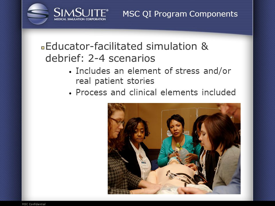 MSC Confidential Educator-facilitated simulation & debrief: 2-4 scenarios Includes an element of stress and/or real patient stories Process and clinical elements included MSC QI Program Components