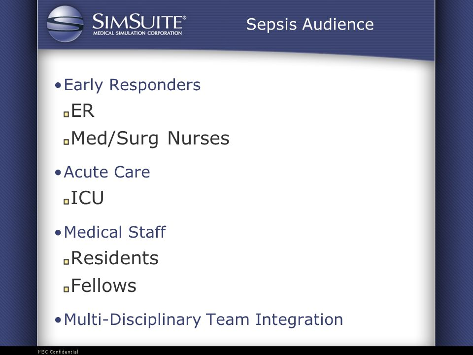 MSC Confidential Sepsis Audience Early Responders ER Med/Surg Nurses Acute Care ICU Medical Staff Residents Fellows Multi-Disciplinary Team Integration