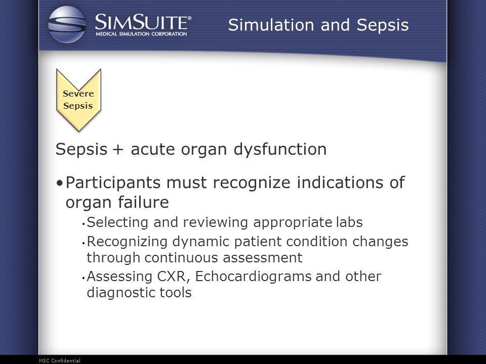MSC Confidential Sepsis + acute organ dysfunction Participants must recognize indications of organ failure Selecting and reviewing appropriate labs Recognizing dynamic patient condition changes through continuous assessment Assessing CXR, Echocardiograms and other diagnostic tools Severe Sepsis Simulation and Sepsis