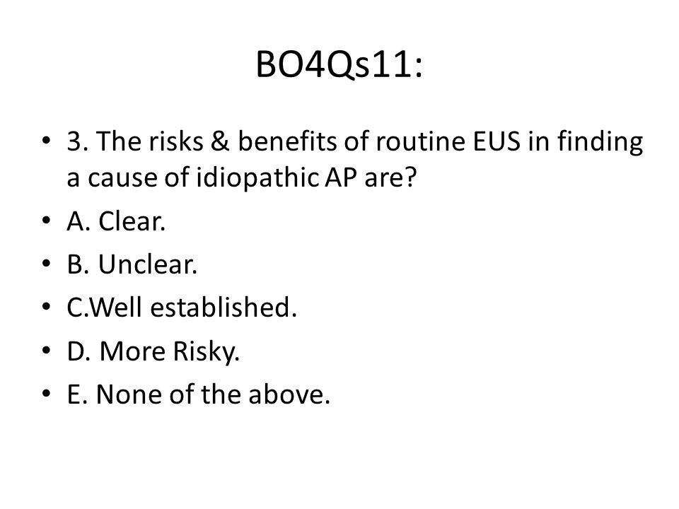 BO4Qs11: 3. The risks & benefits of routine EUS in finding a cause of idiopathic AP are.
