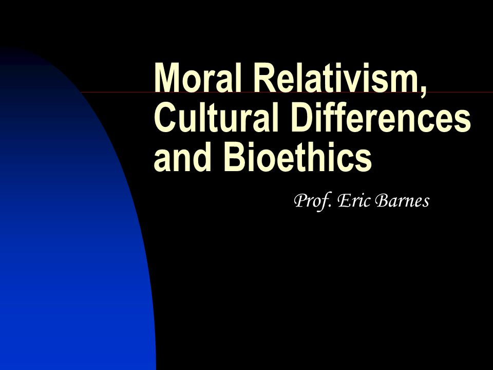 Moral Relativism, Cultural Differences and Bioethics Prof. Eric Barnes