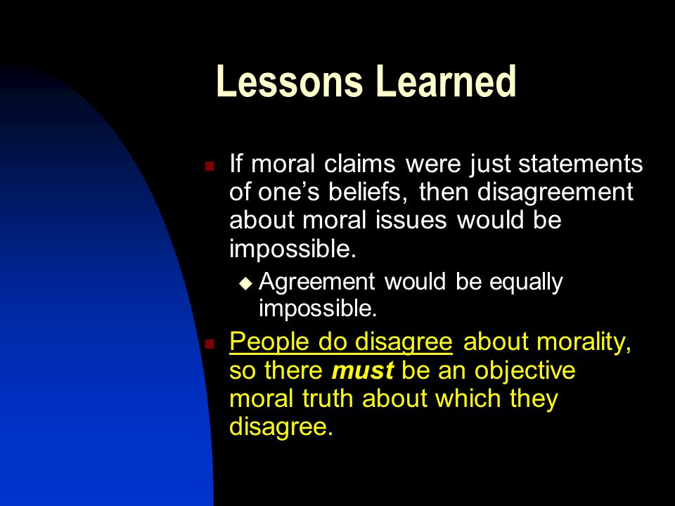 Lessons Learned If moral claims were just statements of one's beliefs, then disagreement about moral issues would be impossible.
