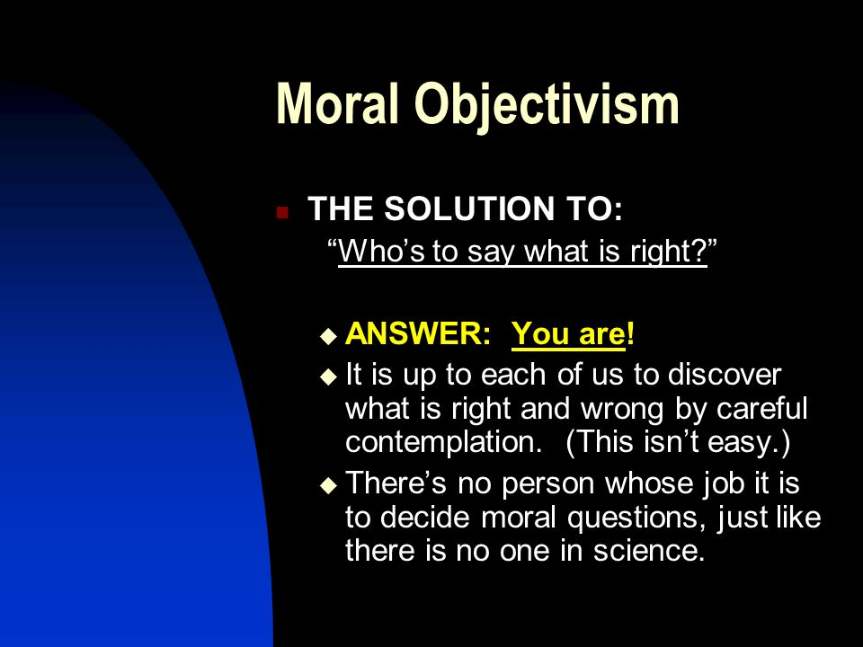Moral Objectivism THE SOLUTION TO: Who's to say what is right  ANSWER: You are.