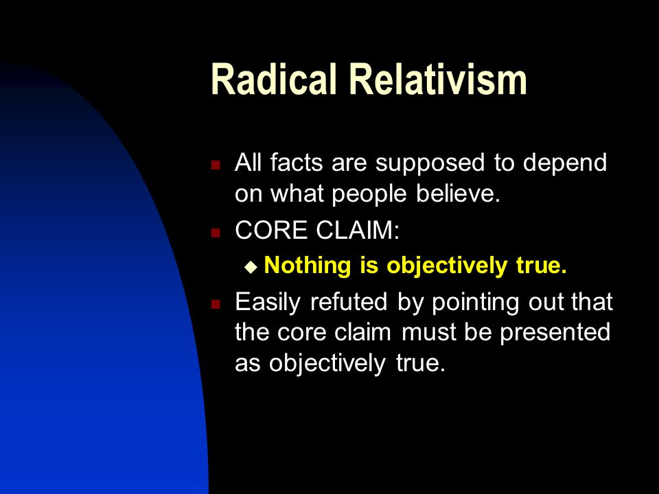 Radical Relativism All facts are supposed to depend on what people believe.