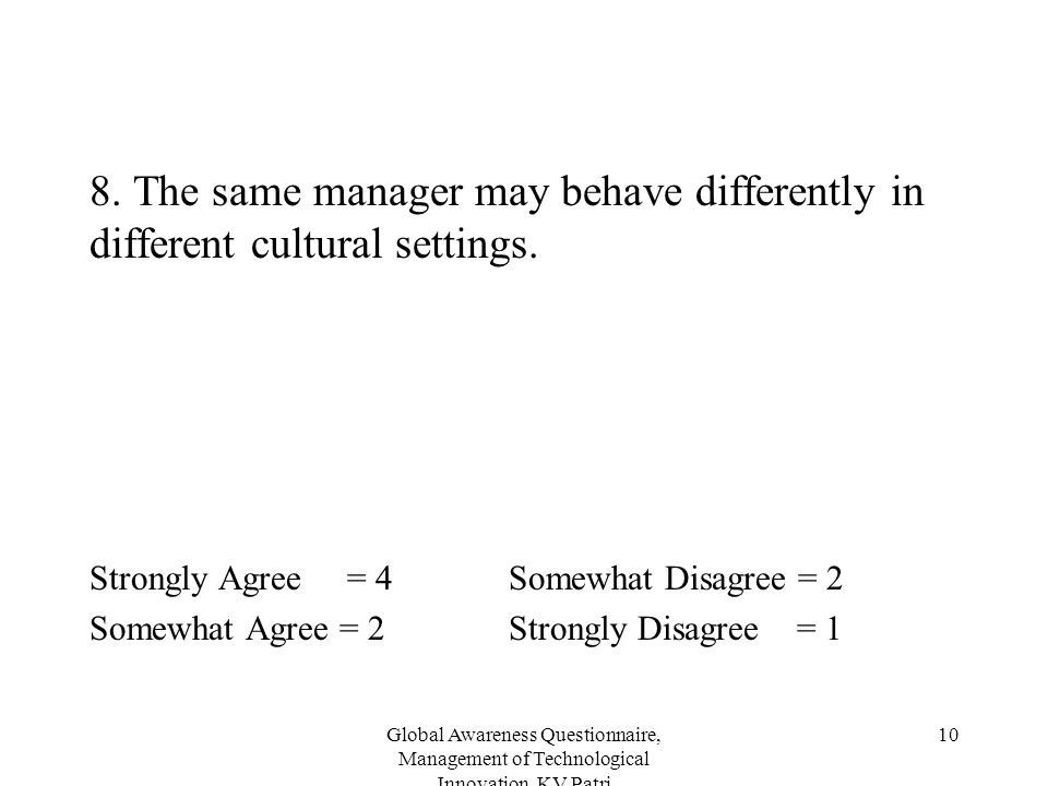 Global Awareness Questionnaire, Management of Technological Innovation, KV Patri 10 8. The same manager may behave differently in different cultural s