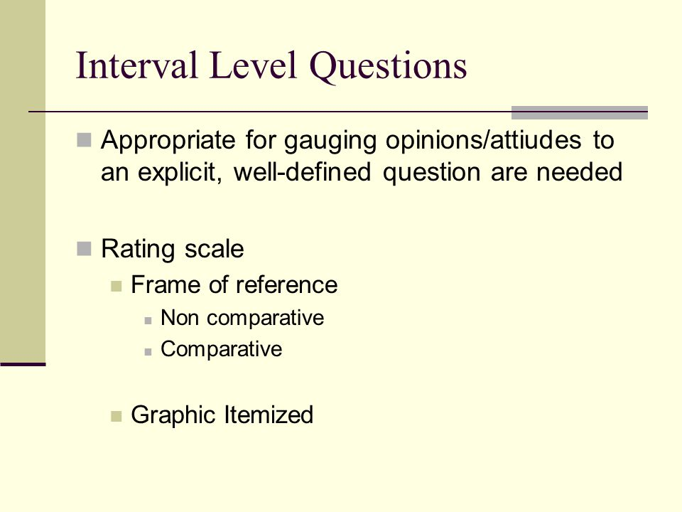 Interval Level Questions Appropriate for gauging opinions/attiudes to an explicit, well-defined question are needed Rating scale Frame of reference Non comparative Comparative Graphic Itemized