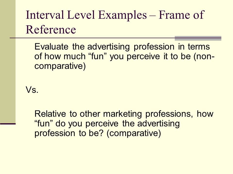 Interval Level Examples – Frame of Reference Evaluate the advertising profession in terms of how much fun you perceive it to be (non- comparative) Vs.