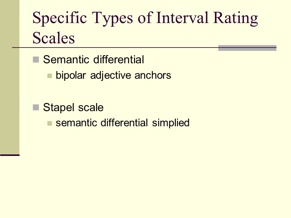 Specific Types of Interval Rating Scales Semantic differential bipolar adjective anchors Stapel scale semantic differential simplied