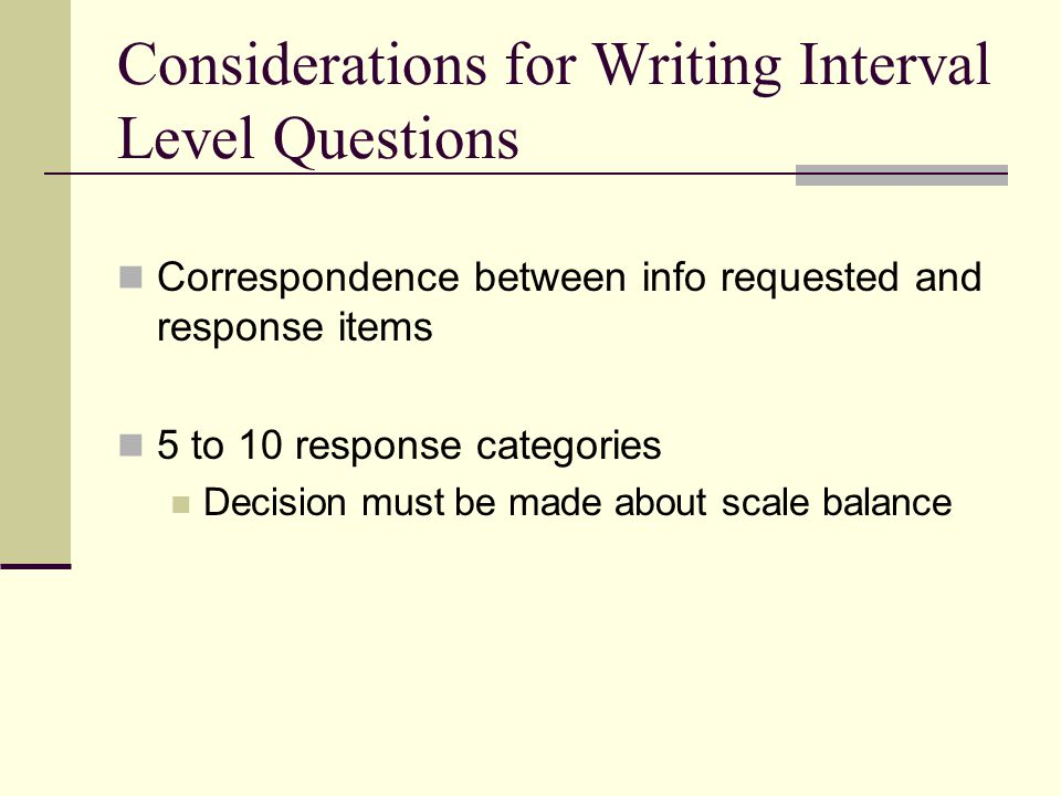 Considerations for Writing Interval Level Questions Correspondence between info requested and response items 5 to 10 response categories Decision must be made about scale balance