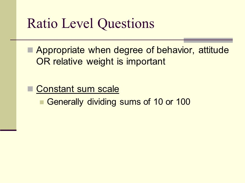 Ratio Level Questions Appropriate when degree of behavior, attitude OR relative weight is important Constant sum scale Generally dividing sums of 10 or 100