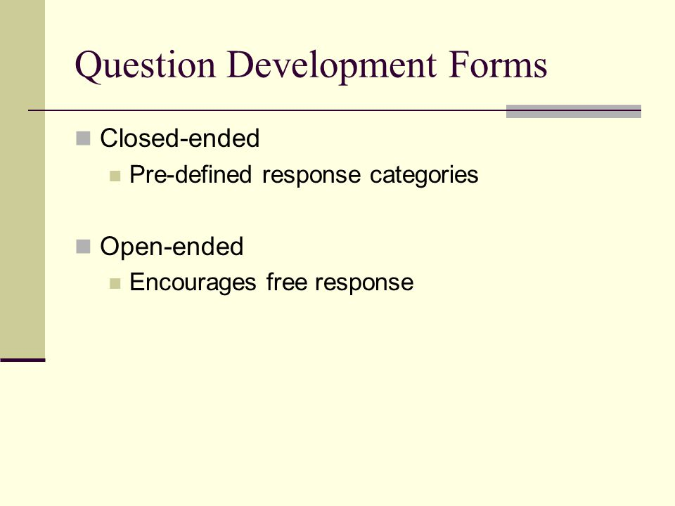 Question Development Forms Closed-ended Pre-defined response categories Open-ended Encourages free response