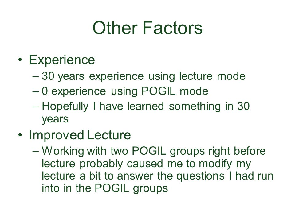Other Factors Experience –30 years experience using lecture mode –0 experience using POGIL mode –Hopefully I have learned something in 30 years Improved Lecture –Working with two POGIL groups right before lecture probably caused me to modify my lecture a bit to answer the questions I had run into in the POGIL groups