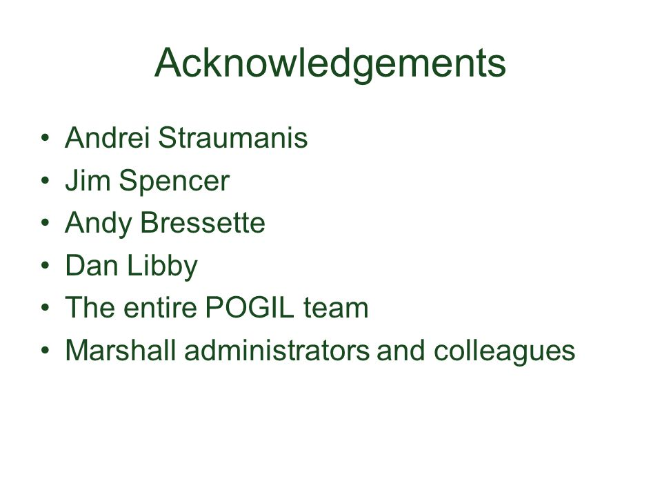Acknowledgements Andrei Straumanis Jim Spencer Andy Bressette Dan Libby The entire POGIL team Marshall administrators and colleagues