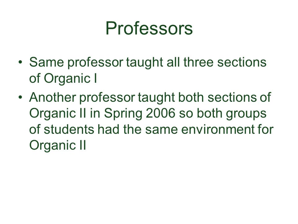 Professors Same professor taught all three sections of Organic I Another professor taught both sections of Organic II in Spring 2006 so both groups of students had the same environment for Organic II