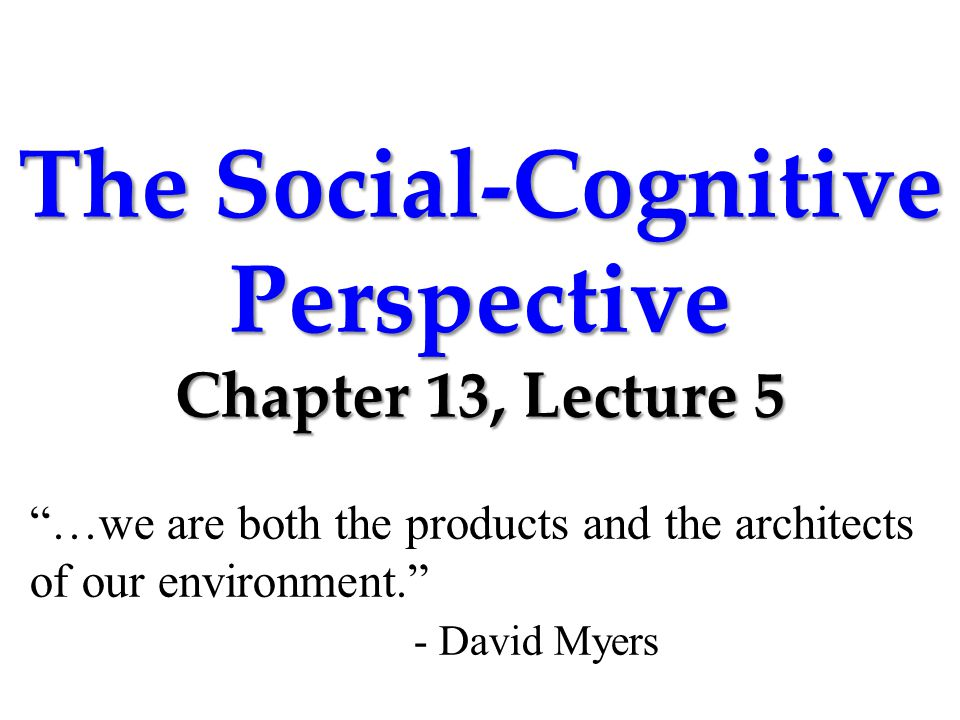 The Social-Cognitive Perspective Chapter 13, Lecture 5 …we are both the products and the architects of our environment. - David Myers