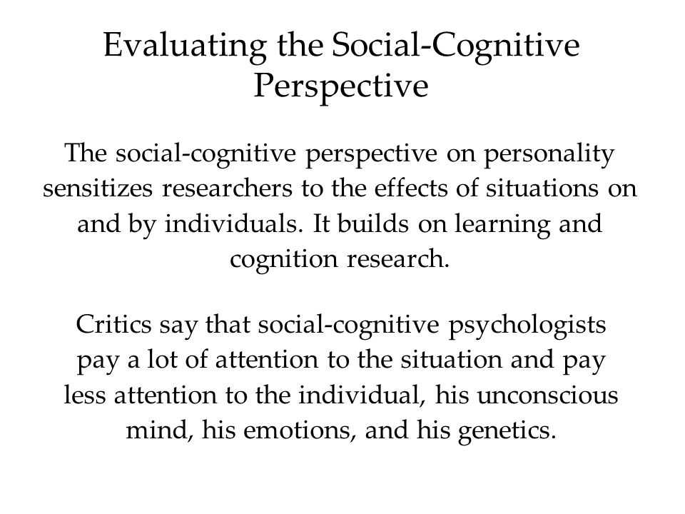Evaluating the Social-Cognitive Perspective Critics say that social-cognitive psychologists pay a lot of attention to the situation and pay less attention to the individual, his unconscious mind, his emotions, and his genetics.
