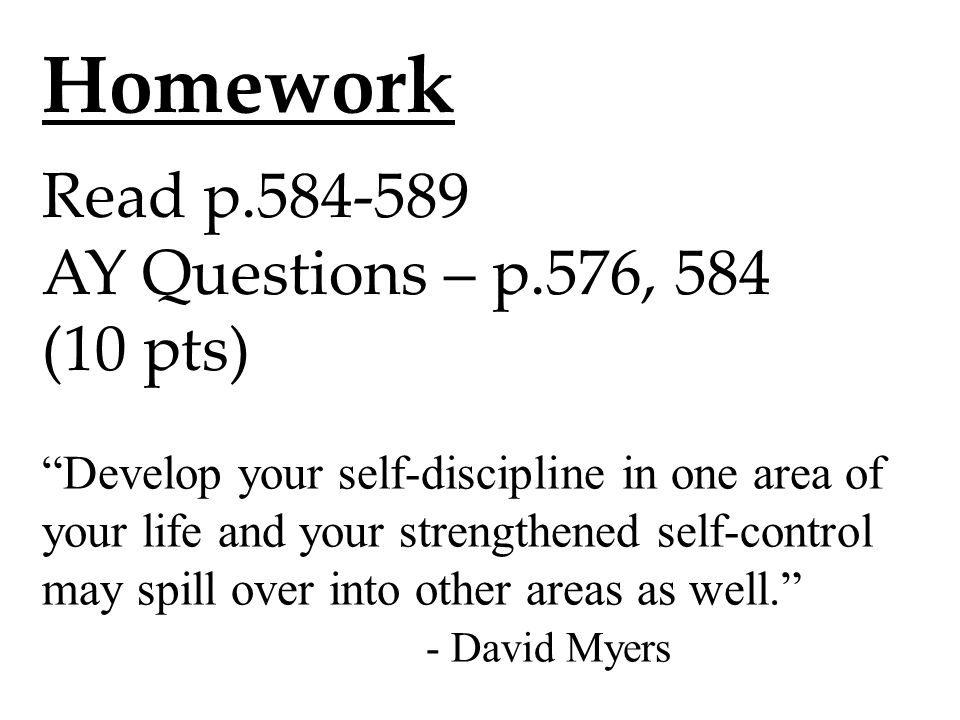 Homework Read p AY Questions – p.576, 584 (10 pts) Develop your self-discipline in one area of your life and your strengthened self-control may spill over into other areas as well. - David Myers