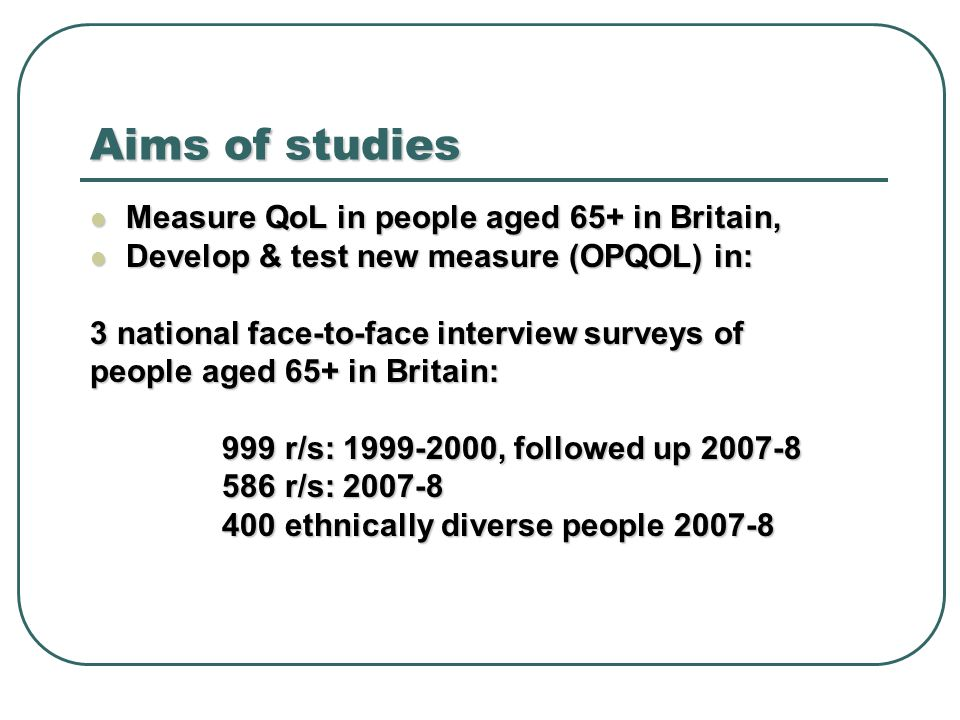 Aims of studies Measure QoL in people aged 65+ in Britain, Measure QoL in people aged 65+ in Britain, Develop & test new measure (OPQOL) in: Develop & test new measure (OPQOL) in: 3 national face-to-face interview surveys of people aged 65+ in Britain: 999 r/s: , followed up r/s: , followed up r/s: r/s: ethnically diverse people ethnically diverse people