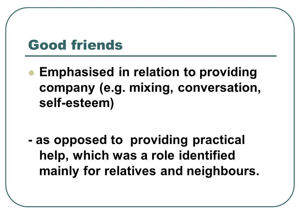 Good friends Emphasised in relation to providing company (e.g.