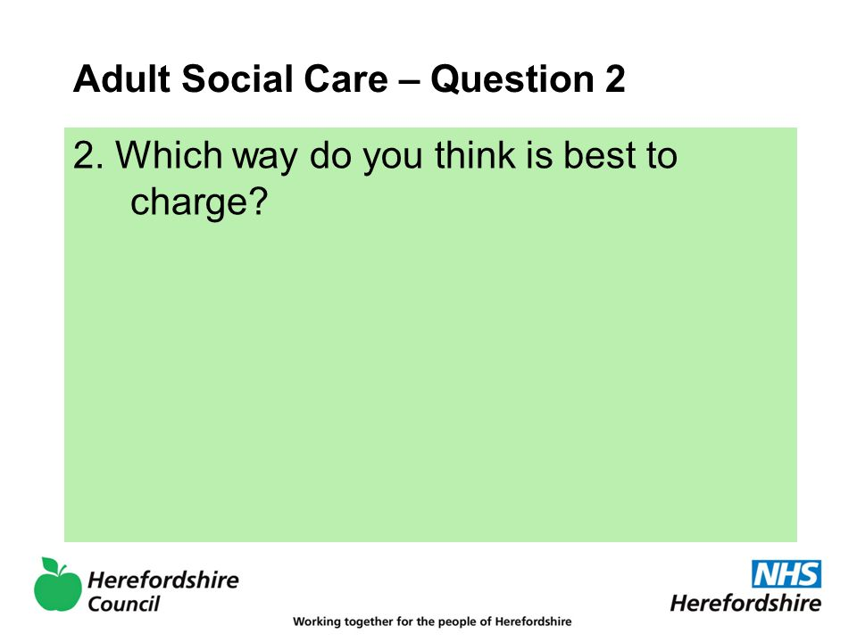 Adult Social Care – Question 2 2. Which way do you think is best to charge