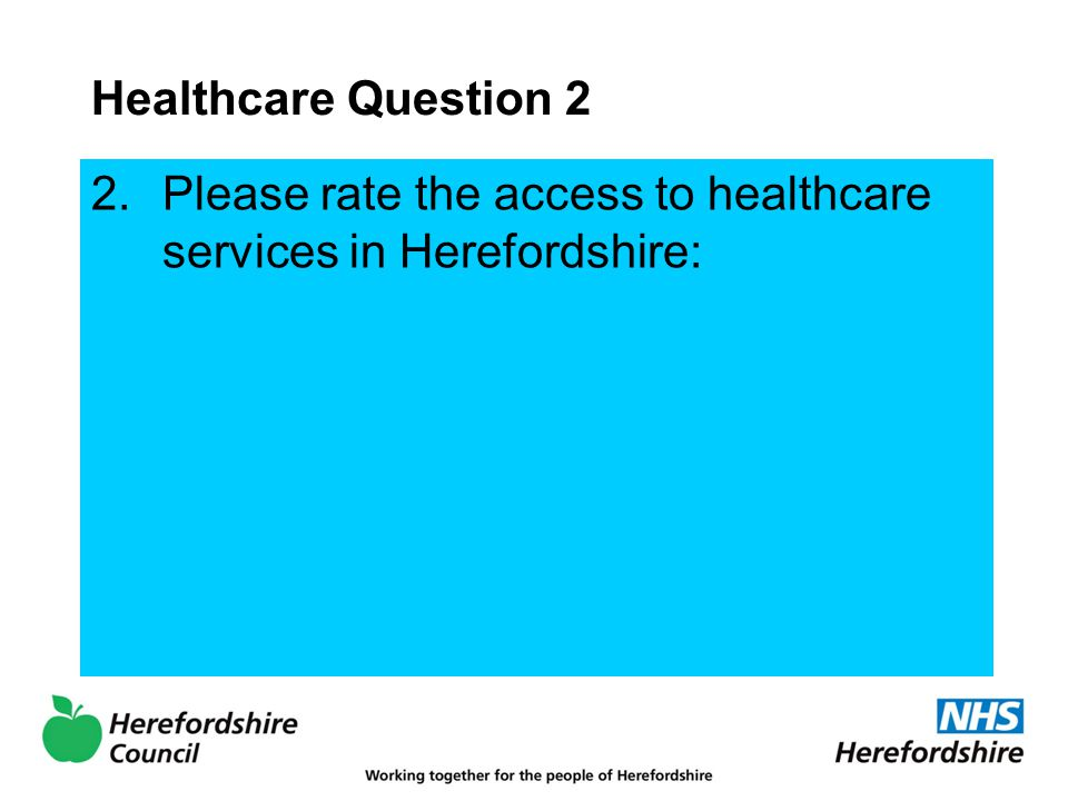 Healthcare Question 2 2.Please rate the access to healthcare services in Herefordshire: